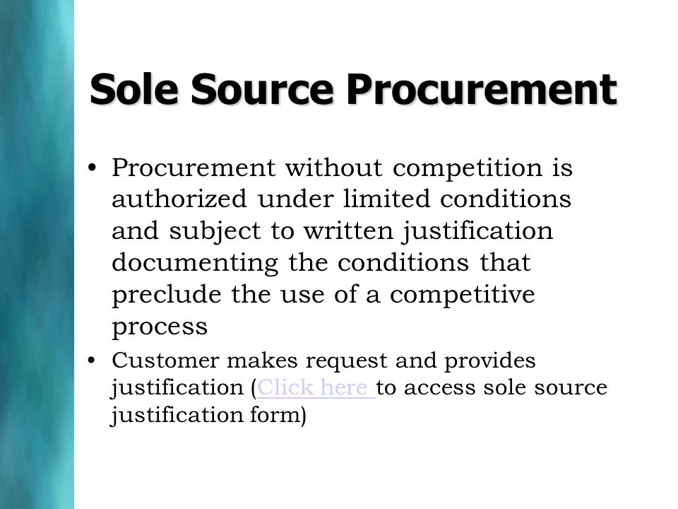 Procurement without competition is authorized under limited conditions and subject to written justification documenting the conditions that preclude the use of a competitive process Customer makes request and provides justification (Click here to access sole source justification form)Click here