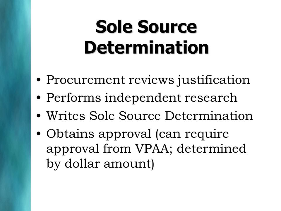 Sole Source Determination Procurement reviews justification Performs independent research Writes Sole Source Determination Obtains approval (can require approval from VPAA; determined by dollar amount)