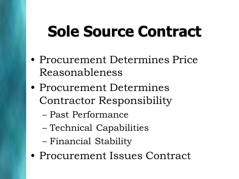 Sole Source Contract Procurement Determines Price Reasonableness Procurement Determines Contractor Responsibility –Past Performance –Technical Capabilities –Financial Stability Procurement Issues Contract