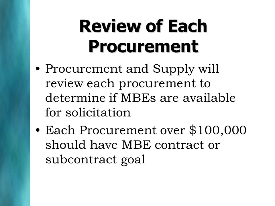Review of Each Procurement Procurement and Supply will review each procurement to determine if MBEs are available for solicitation Each Procurement over $100,000 should have MBE contract or subcontract goal
