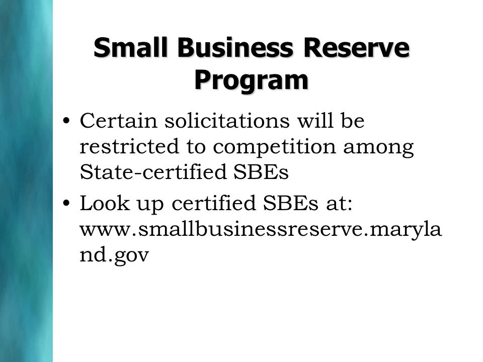 Small Business Reserve Program Certain solicitations will be restricted to competition among State-certified SBEs Look up certified SBEs at: www.smallbusinessreserve.maryla nd.gov