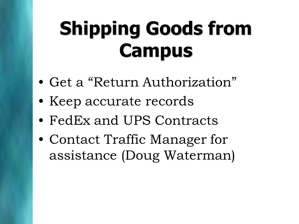 Shipping Goods from Campus Get a Return Authorization Keep accurate records FedEx and UPS Contracts Contact Traffic Manager for assistance (Doug Waterman)