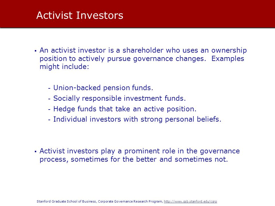Stanford Graduate School of Business, Corporate Governance Research Program, http://www.gsb.stanford.edu/cgrphttp://www.gsb.stanford.edu/cgrp An activist investor is a shareholder who uses an ownership position to actively pursue governance changes.
