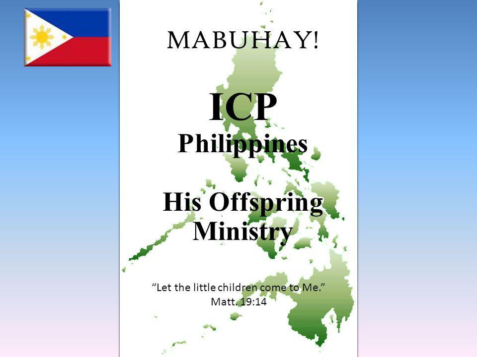 MABUHAY! ICP Philippines His Offspring Ministry Let the little children come to Me. Matt. 19:14