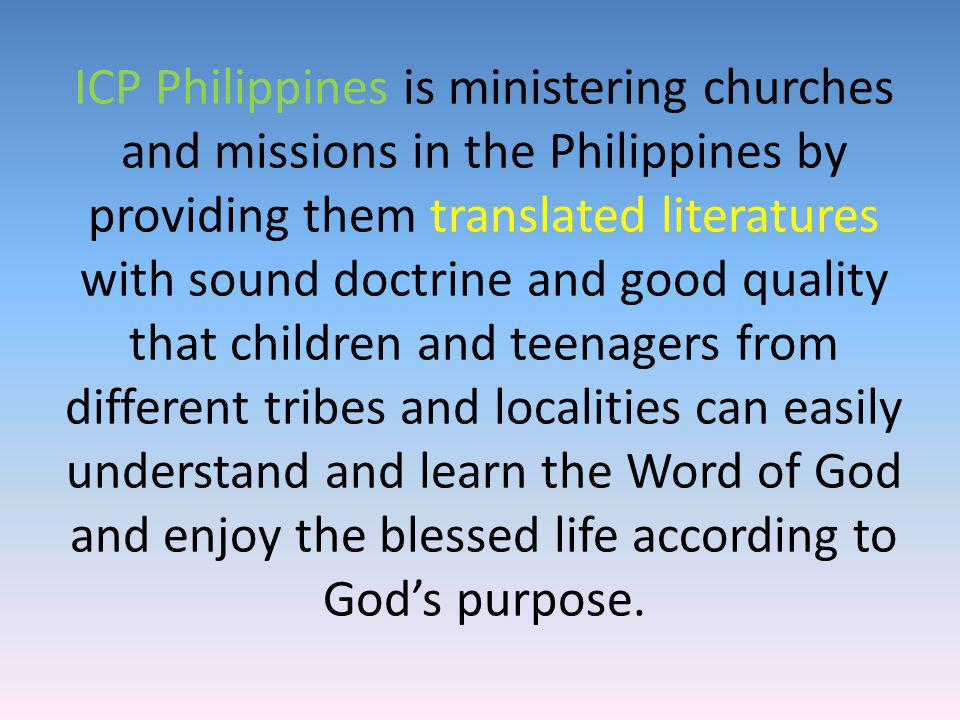 ICP Philippines is ministering churches and missions in the Philippines by providing them translated literatures with sound doctrine and good quality that children and teenagers from different tribes and localities can easily understand and learn the Word of God and enjoy the blessed life according to God s purpose.