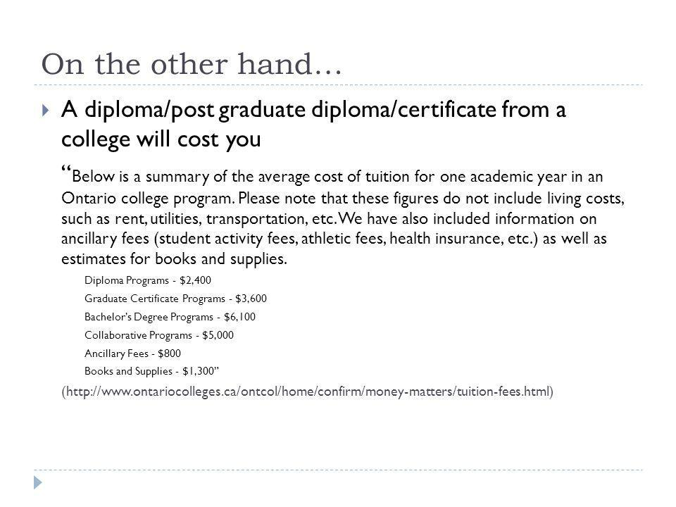 On the other hand… A diploma/post graduate diploma/certificate from a college will cost you Below is a summary of the average cost of tuition for one academic year in an Ontario college program.