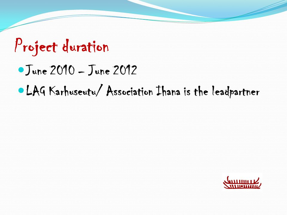 Project duration June 2010 – June 2012 LAG Karhuseutu/ Association Ihana is the leadpartner
