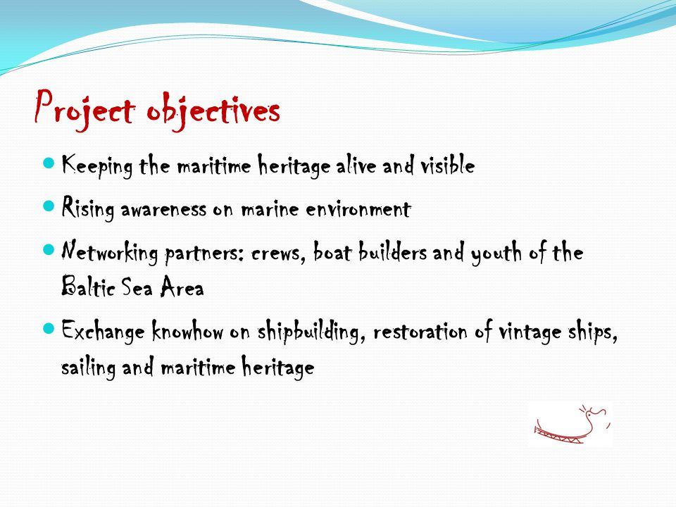 Project objectives Keeping the maritime heritage alive and visible Rising awareness on marine environment Networking partners: crews, boat builders and youth of the Baltic Sea Area Exchange knowhow on shipbuilding, restoration of vintage ships, sailing and maritime heritage