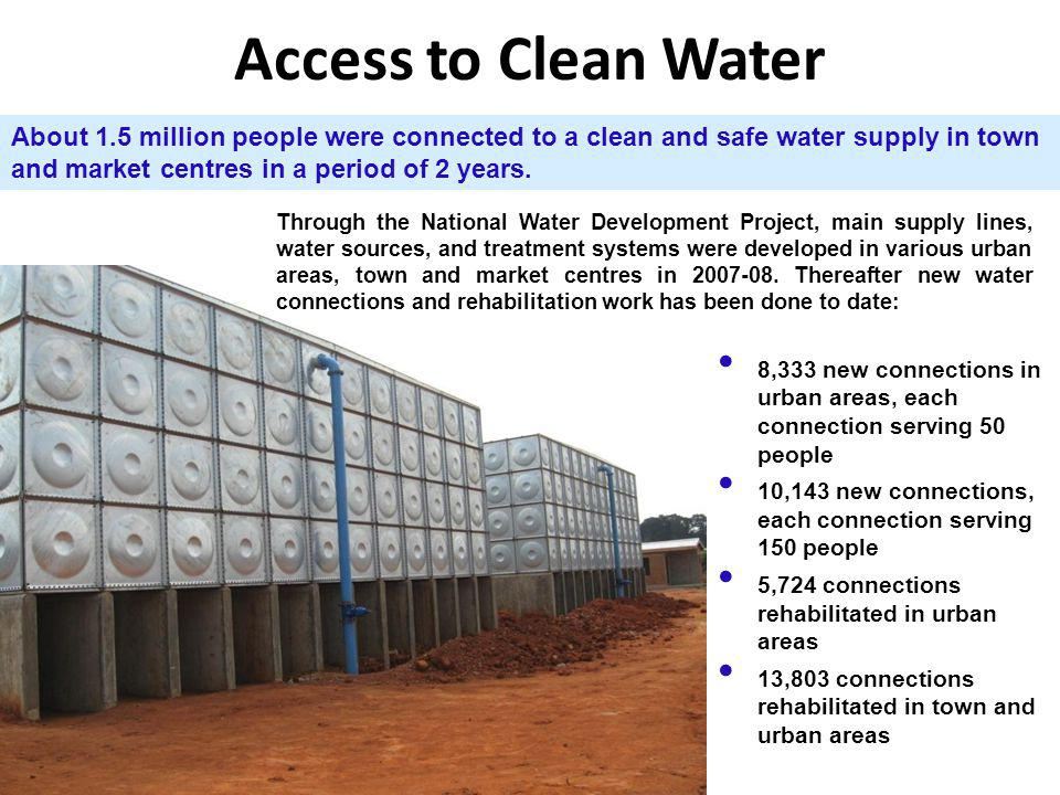 Access to Clean Water About 1.5 million people were connected to a clean and safe water supply in town and market centres in a period of 2 years.