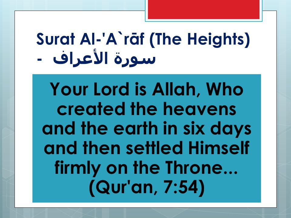 Surat Al- A`rāf (The Heights) - سورة الأعراف Your Lord is Allah, Who created the heavens and the earth in six days and then settled Himself firmly on the Throne...