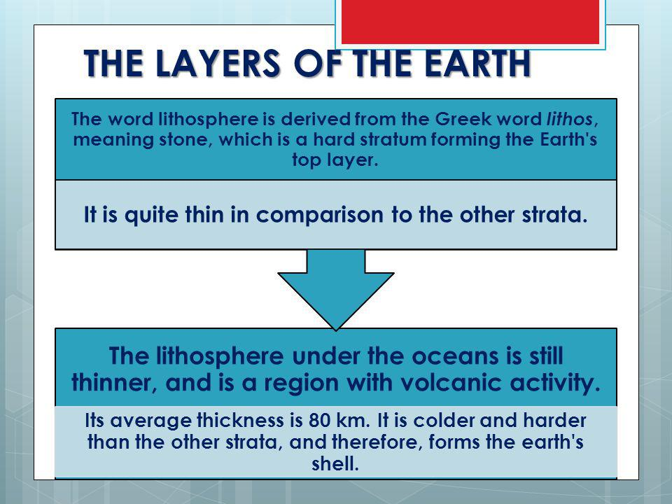 THE LAYERS OF THE EARTH The lithosphere under the oceans is still thinner, and is a region with volcanic activity.