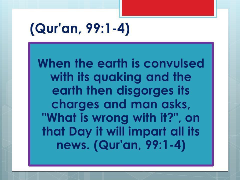(Qur an, 99:1-4) When the earth is convulsed with its quaking and the earth then disgorges its charges and man asks, What is wrong with it , on that Day it will impart all its news.