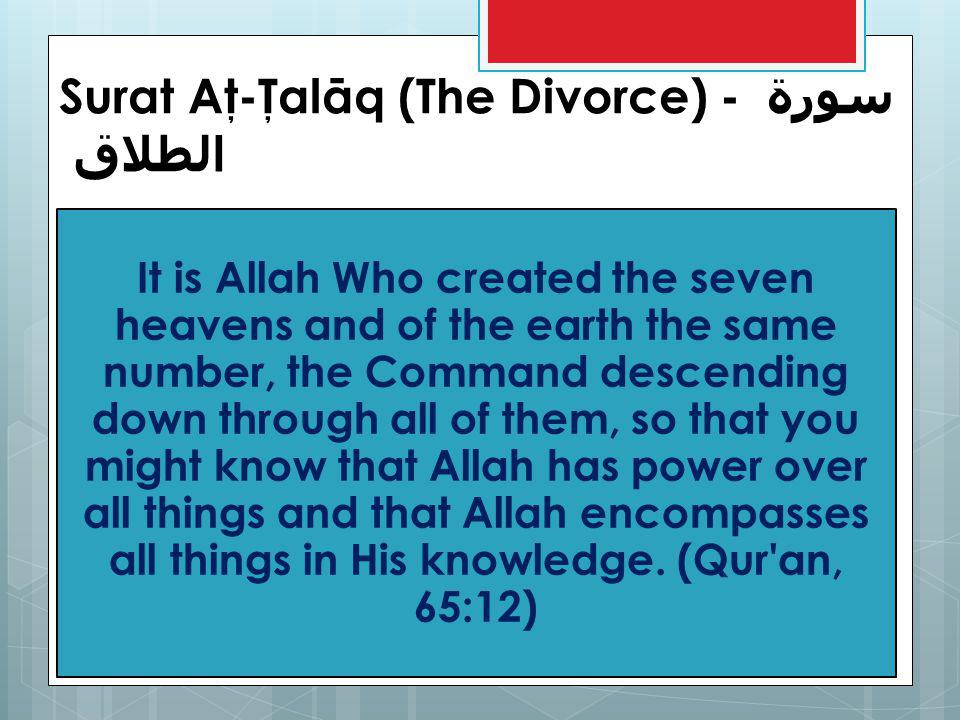 Surat Aţ-Ţalāq (The Divorce) - سورة الطلاق It is Allah Who created the seven heavens and of the earth the same number, the Command descending down through all of them, so that you might know that Allah has power over all things and that Allah encompasses all things in His knowledge.
