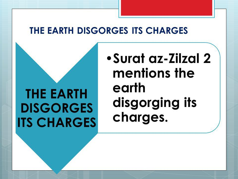 THE EARTH DISGORGES ITS CHARGES Surat az-Zilzal 2 mentions the earth disgorging its charges.