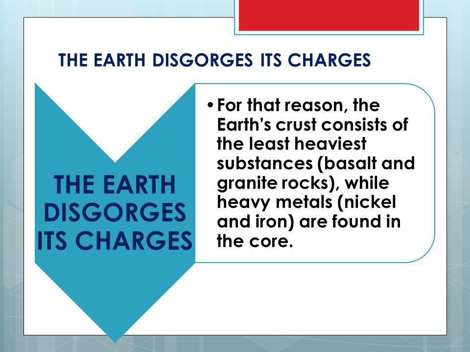 THE EARTH DISGORGES ITS CHARGES For that reason, the Earth s crust consists of the least heaviest substances (basalt and granite rocks), while heavy metals (nickel and iron) are found in the core.