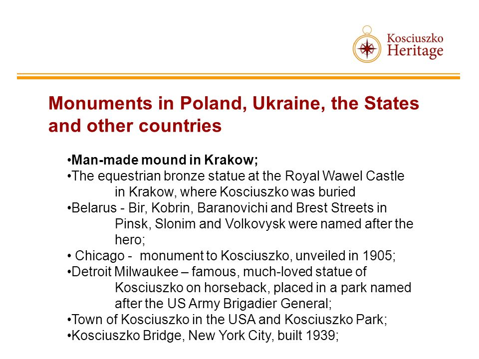 Monuments in Poland, Ukraine, the States and other countries Man-made mound in Krakow; The equestrian bronze statue at the Royal Wawel Castle in Krakow, where Kosciuszko was buried Belarus - Bir, Kobrin, Baranovichi and Brest Streets in Pinsk, Slonim and Volkovysk were named after the hero; Chicago - monument to Kosciuszko, unveiled in 1905; Detroit Milwaukee – famous, much-loved statue of Kosciuszko on horseback, placed in a park named after the US Army Brigadier General; Town of Kosciuszko in the USA and Kosciuszko Park; Kosciuszko Bridge, New York City, built 1939;
