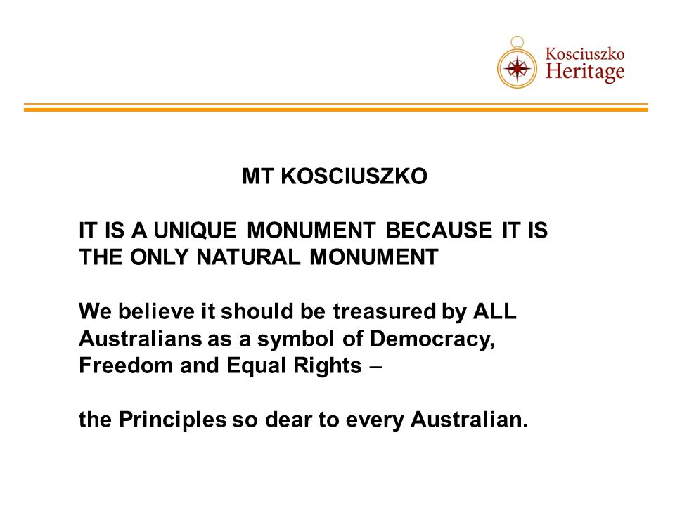 MT KOSCIUSZKO IT IS A UNIQUE MONUMENT BECAUSE IT IS THE ONLY NATURAL MONUMENT We believe it should be treasured by ALL Australians as a symbol of Democracy, Freedom and Equal Rights – the Principles so dear to every Australian.