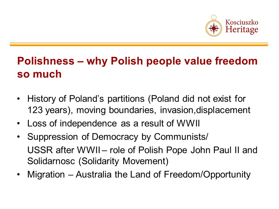 Polishness – why Polish people value freedom so much History of Polands partitions (Poland did not exist for 123 years), moving boundaries, invasion,displacement Loss of independence as a result of WWII Suppression of Democracy by Communists/ USSR after WWII – role of Polish Pope John Paul II and Solidarnosc (Solidarity Movement) Migration – Australia the Land of Freedom/Opportunity