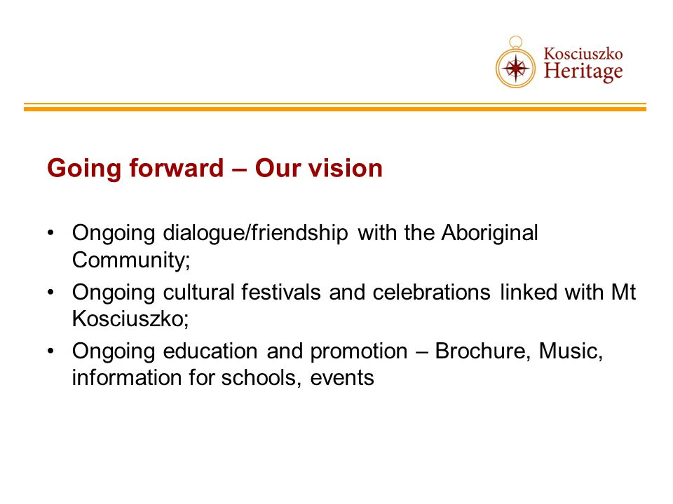 Going forward – Our vision Ongoing dialogue/friendship with the Aboriginal Community; Ongoing cultural festivals and celebrations linked with Mt Kosciuszko; Ongoing education and promotion – Brochure, Music, information for schools, events