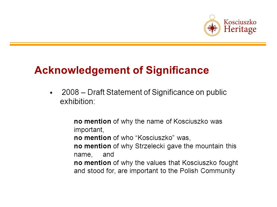 Acknowledgement of Significance 2008 – Draft Statement of Significance on public exhibition: no mention of why the name of Kosciuszko was important, no mention of who Kosciuszko was, no mention of why Strzelecki gave the mountain this name, and no mention of why the values that Kosciuszko fought and stood for, are important to the Polish Community