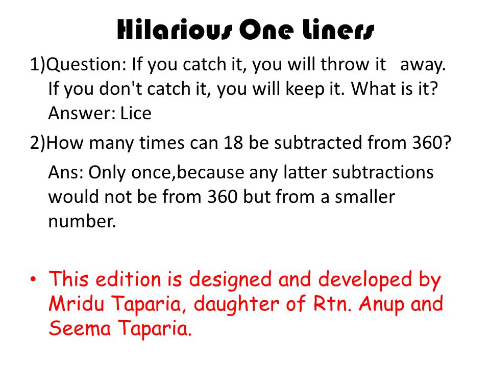 Hilarious One Liners 1)Question: If you catch it, you will throw it away.