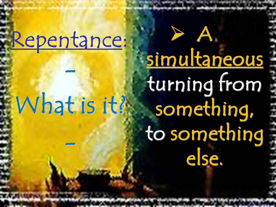 Repentance: A simultaneous turning from something, to something else.