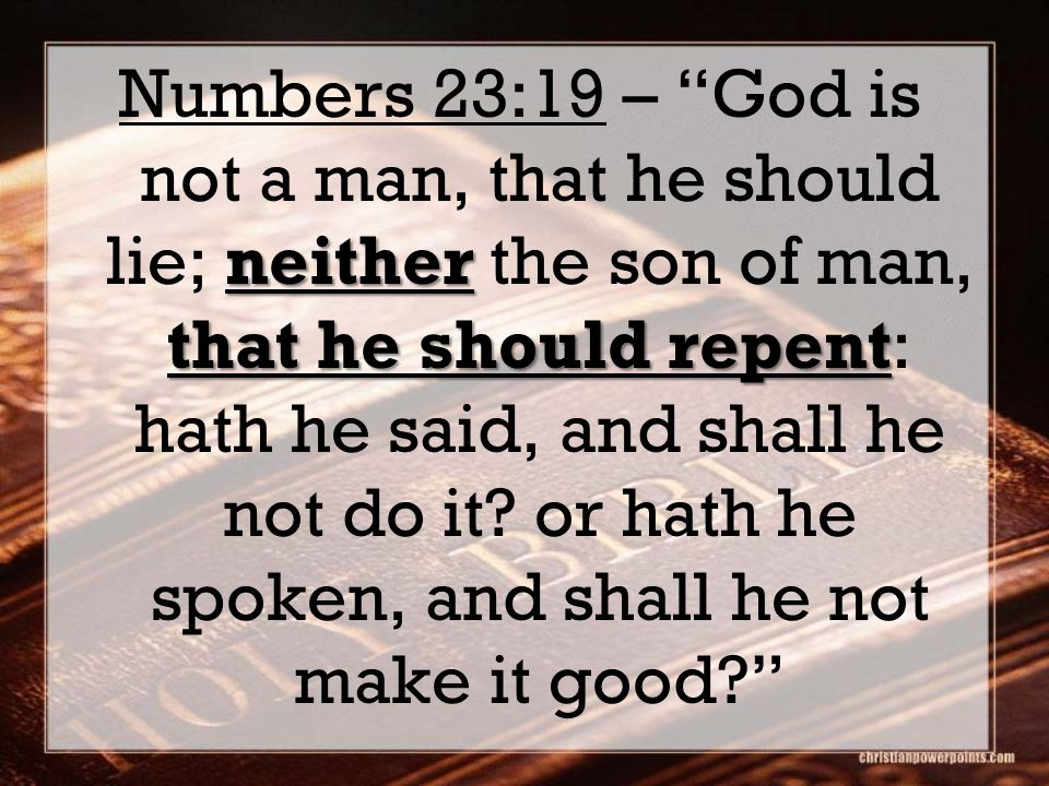 neither that he should repent Numbers 23:19 – God is not a man, that he should lie; neither the son of man, that he should repent: hath he said, and shall he not do it.