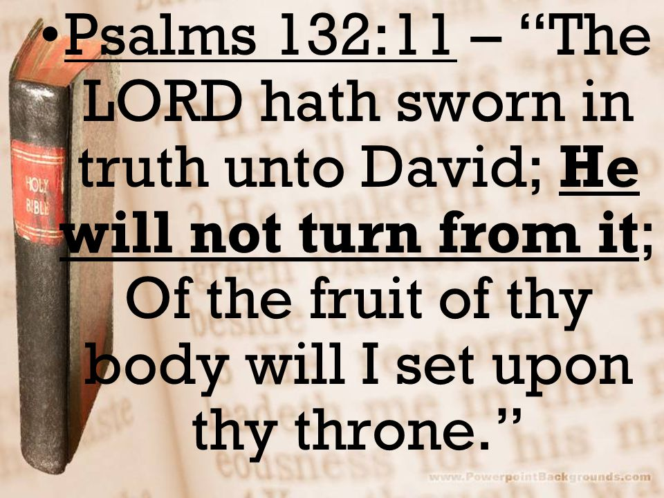 Psalms 132:11 – The LORD hath sworn in truth unto David; He will not turn from it; Of the fruit of thy body will I set upon thy throne.