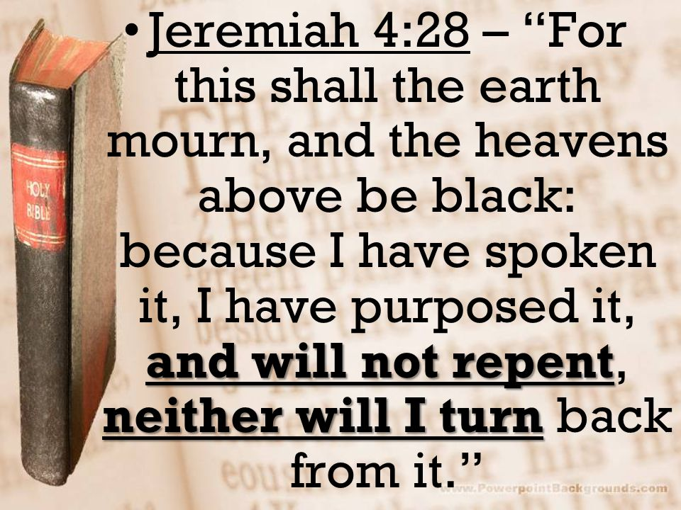 and will not repent neither will I turnJeremiah 4:28 – For this shall the earth mourn, and the heavens above be black: because I have spoken it, I have purposed it, and will not repent, neither will I turn back from it.
