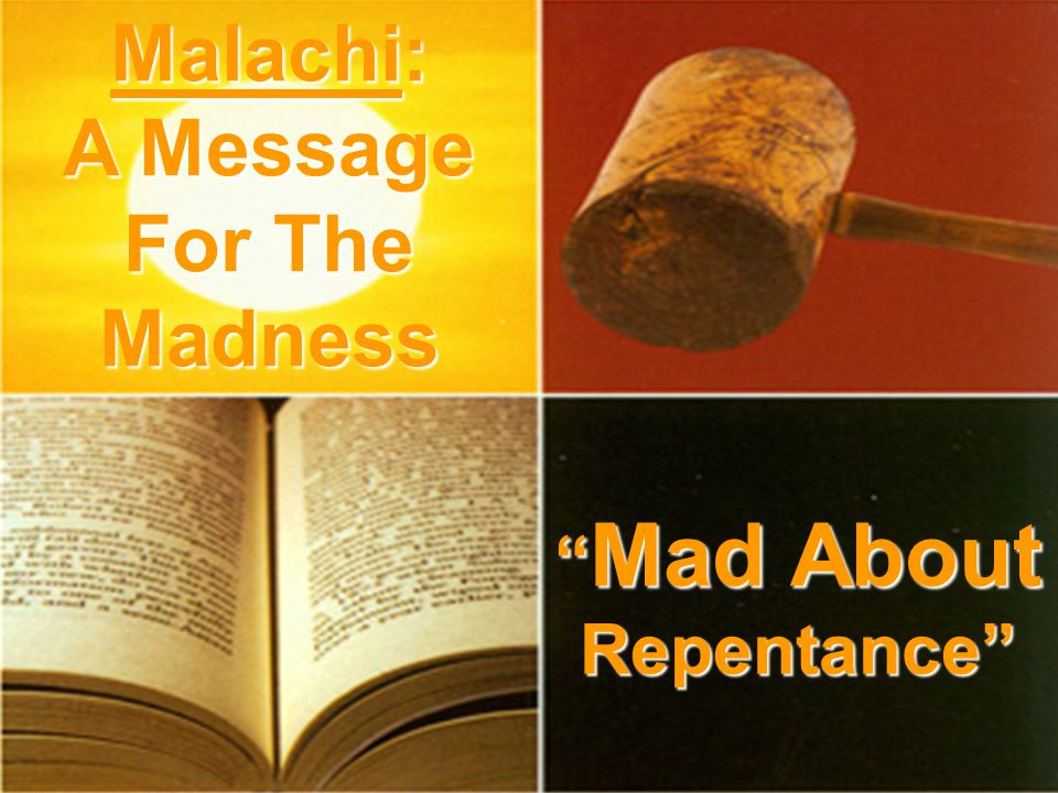 Mad About Repentance Mad About Repentance Malachi: A Message For The Madness