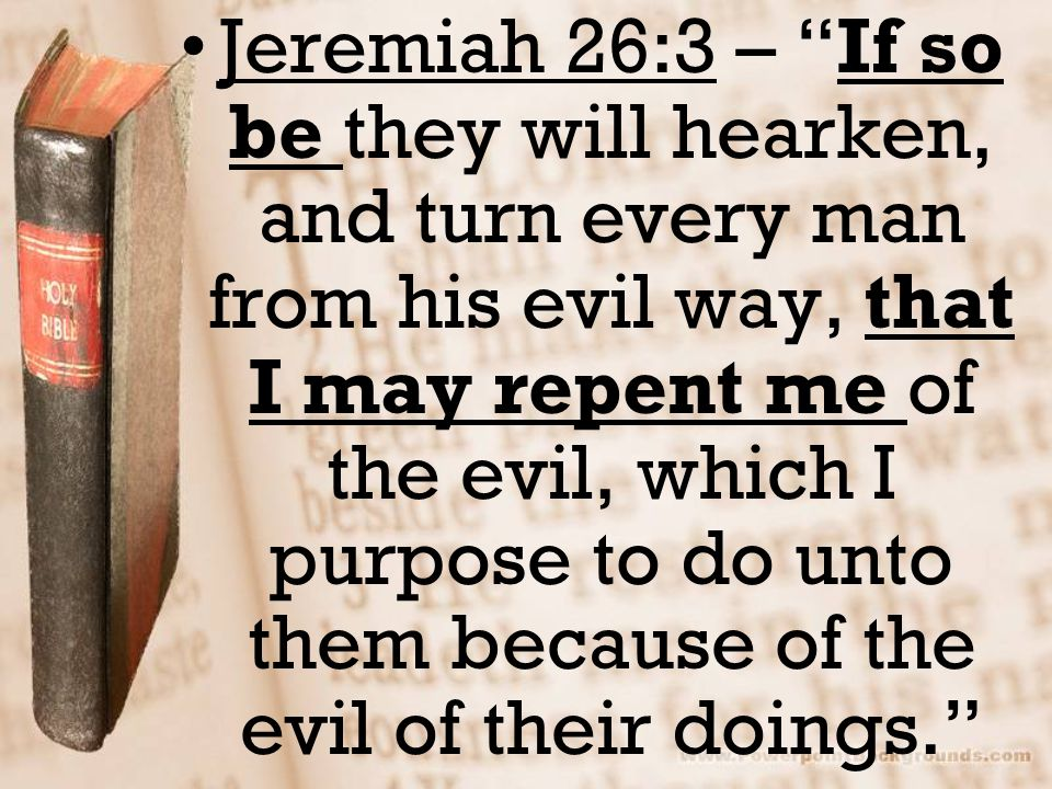 Jeremiah 26:3 – If so be they will hearken, and turn every man from his evil way, that I may repent me of the evil, which I purpose to do unto them because of the evil of their doings.