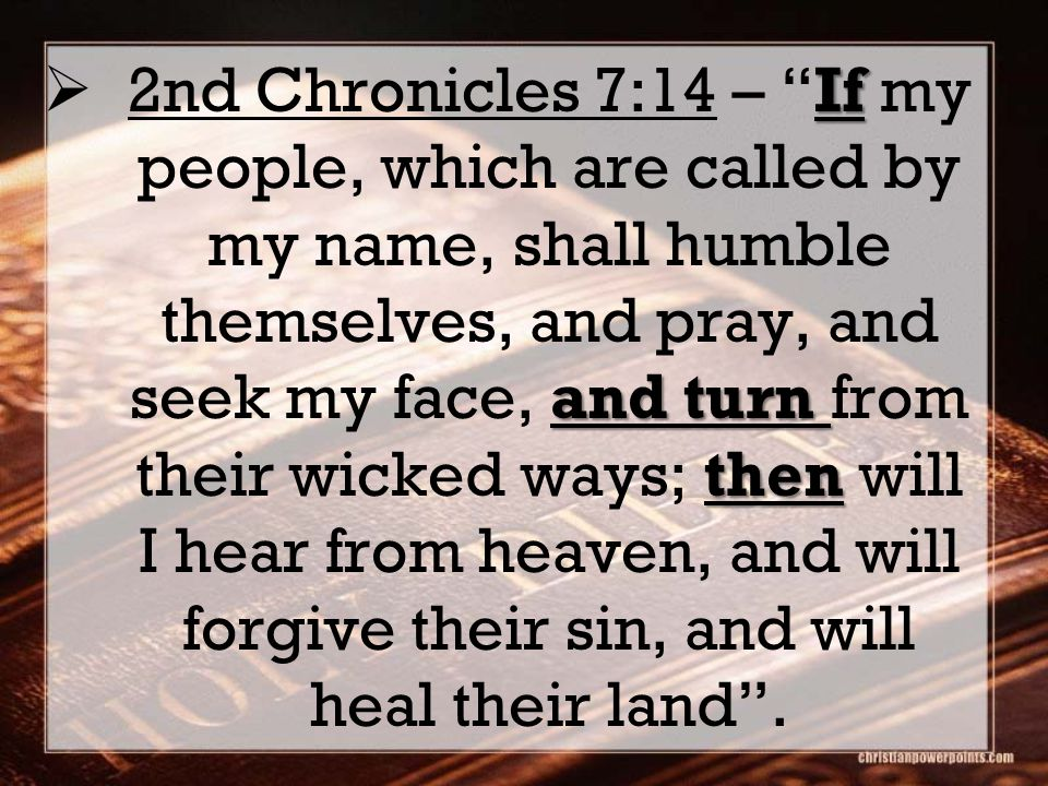 If and turn then 2nd Chronicles 7:14 – If my people, which are called by my name, shall humble themselves, and pray, and seek my face, and turn from their wicked ways; then will I hear from heaven, and will forgive their sin, and will heal their land.
