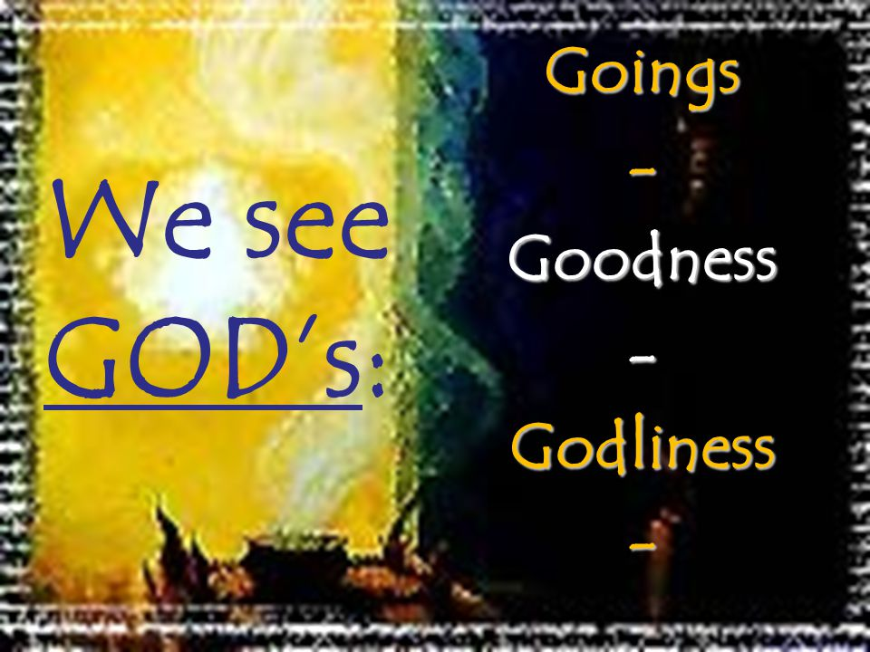 We see GODs:Goings-Goodness-Godliness-