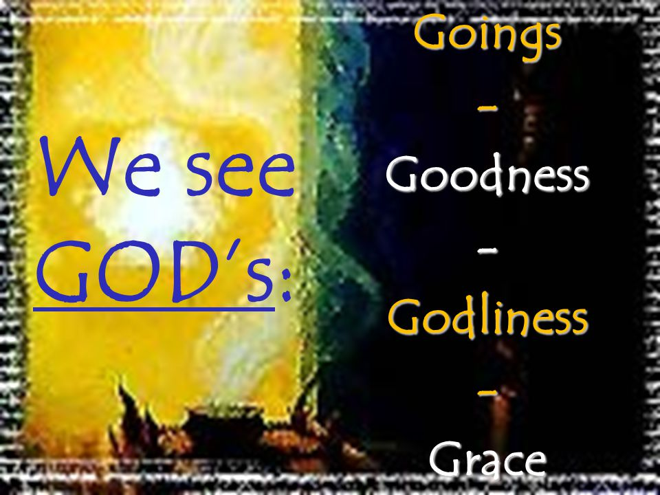 We see GODs:Goings-Goodness-Godliness-Grace