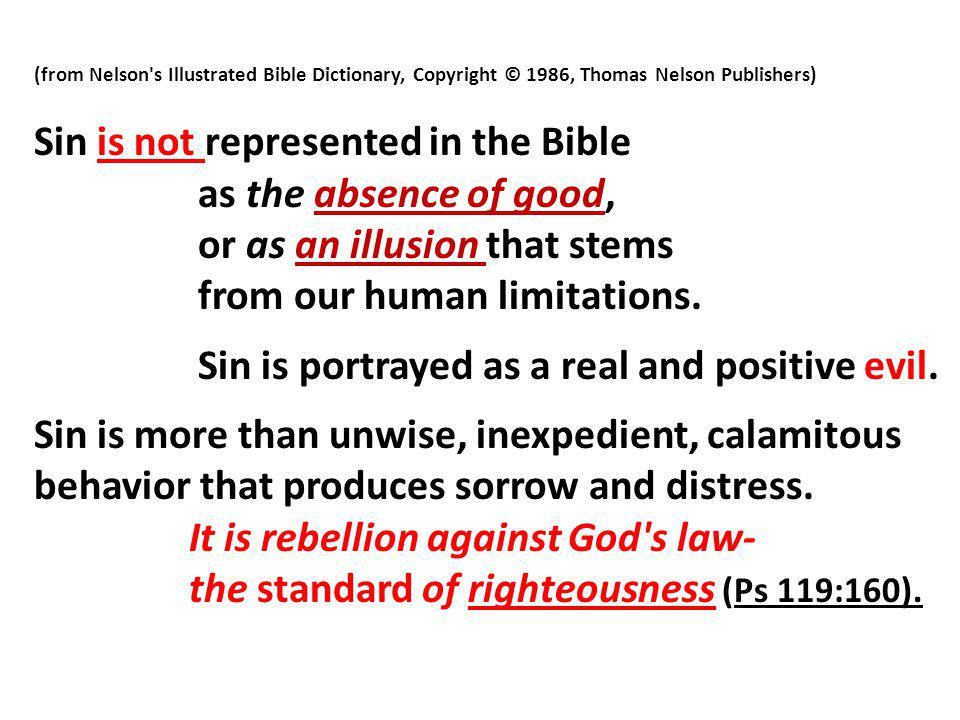 (from Nelson s Illustrated Bible Dictionary, Copyright © 1986, Thomas Nelson Publishers) Sin is not represented in the Bible as the absence of good, or as an illusion that stems from our human limitations.