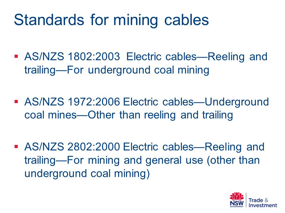 Standards for mining cables AS/NZS 1802:2003 Electric cablesReeling and trailingFor underground coal mining AS/NZS 1972:2006 Electric cablesUnderground coal minesOther than reeling and trailing AS/NZS 2802:2000 Electric cablesReeling and trailingFor mining and general use (other than underground coal mining)