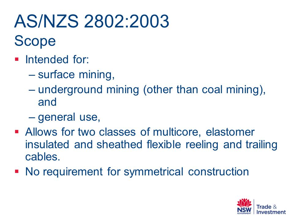 AS/NZS 2802:2003 Scope Intended for: –surface mining, –underground mining (other than coal mining), and –general use, Allows for two classes of multicore, elastomer insulated and sheathed flexible reeling and trailing cables.