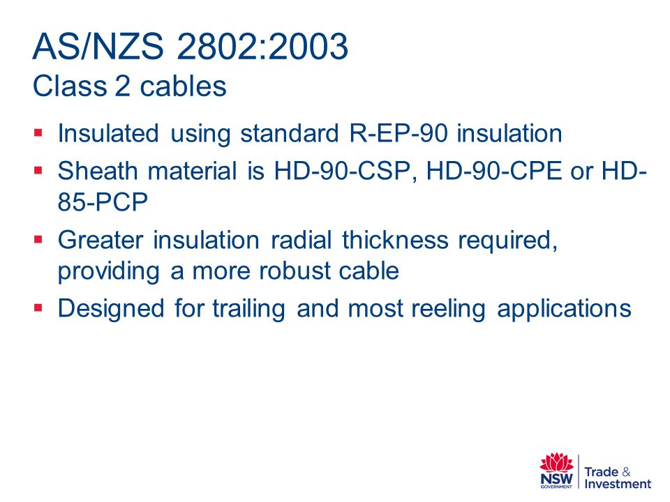 AS/NZS 2802:2003 Class 2 cables Insulated using standard R-EP-90 insulation Sheath material is HD-90-CSP, HD-90-CPE or HD- 85-PCP Greater insulation radial thickness required, providing a more robust cable Designed for trailing and most reeling applications