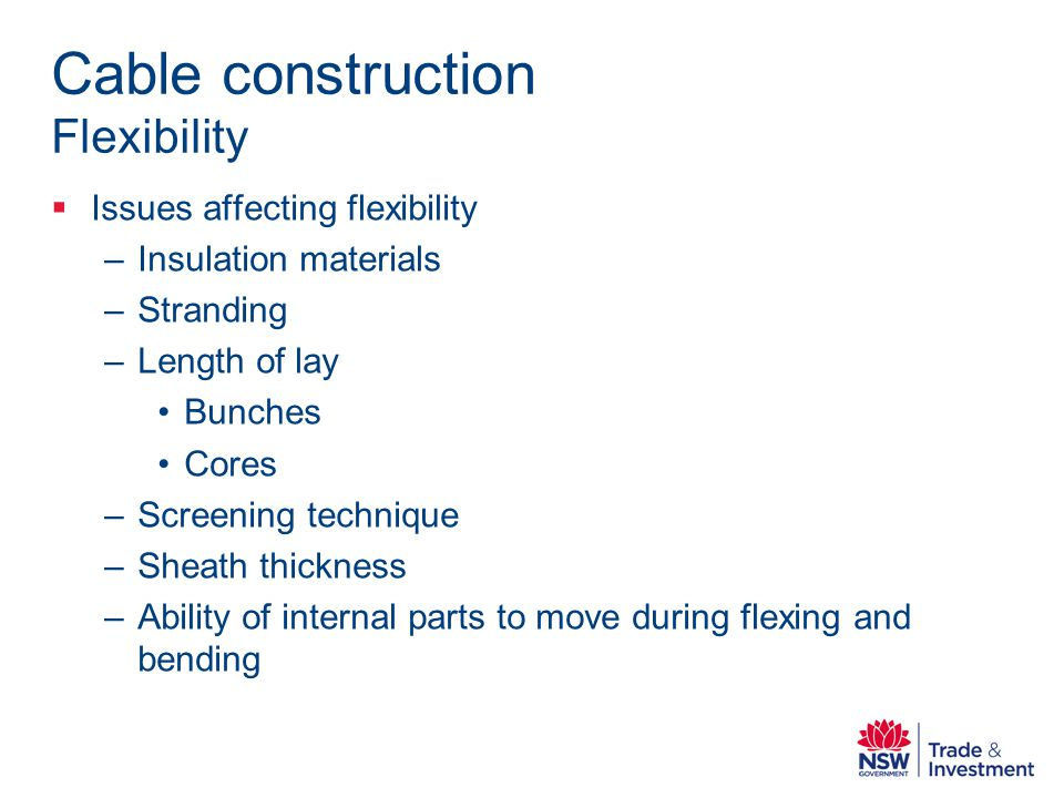 Cable construction Flexibility Issues affecting flexibility –Insulation materials –Stranding –Length of lay Bunches Cores –Screening technique –Sheath thickness –Ability of internal parts to move during flexing and bending