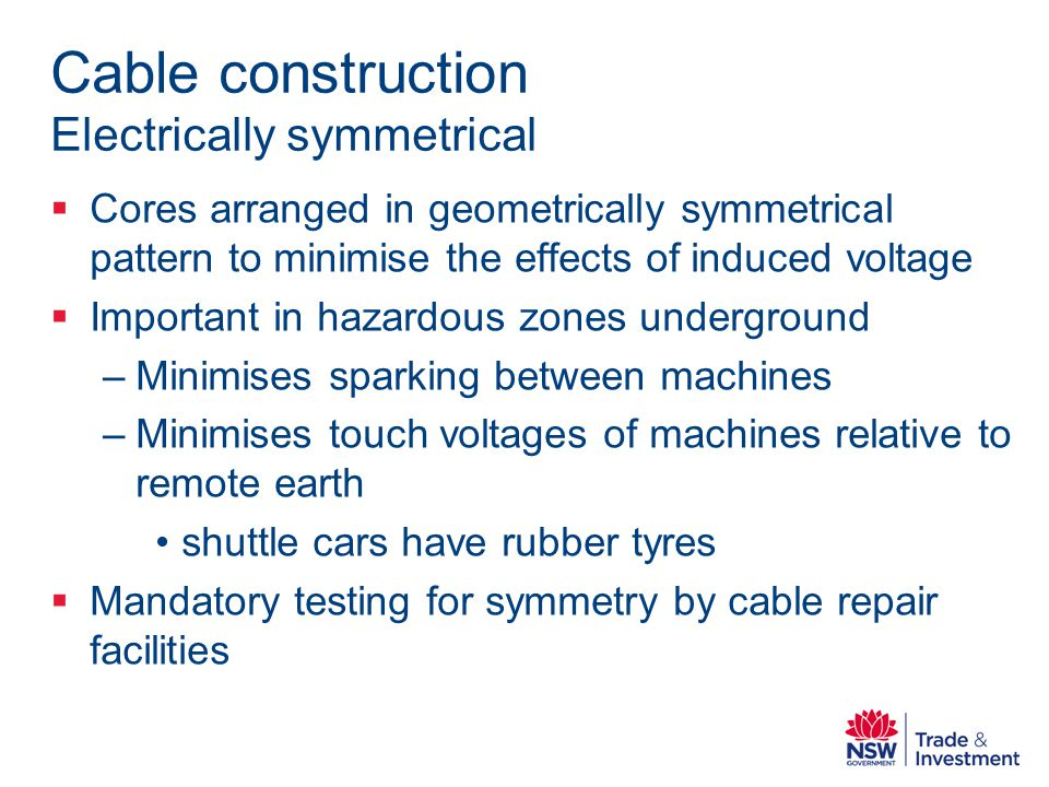 Cable construction Electrically symmetrical Cores arranged in geometrically symmetrical pattern to minimise the effects of induced voltage Important in hazardous zones underground –Minimises sparking between machines –Minimises touch voltages of machines relative to remote earth shuttle cars have rubber tyres Mandatory testing for symmetry by cable repair facilities