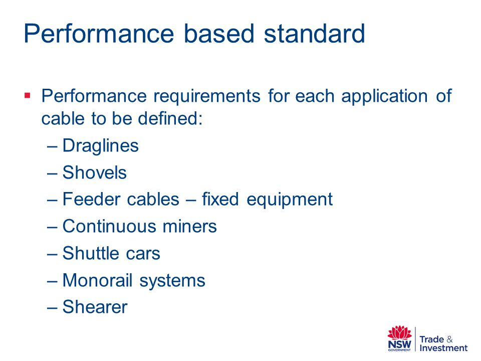 Performance based standard Performance requirements for each application of cable to be defined: –Draglines –Shovels –Feeder cables – fixed equipment –Continuous miners –Shuttle cars –Monorail systems –Shearer