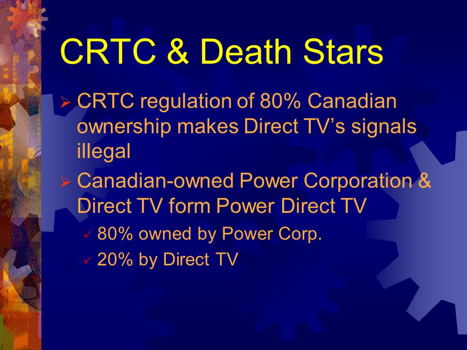 CRTC & Death Stars CRTC regulation of 80% Canadian ownership makes Direct TVs signals illegal Canadian-owned Power Corporation & Direct TV form Power Direct TV 80% owned by Power Corp.