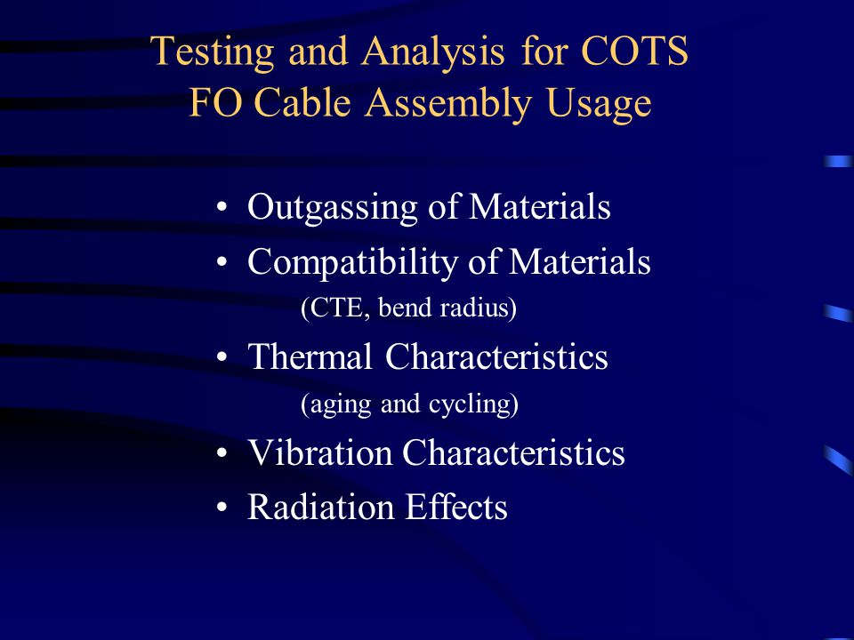 Testing and Analysis for COTS FO Cable Assembly Usage Outgassing of Materials Compatibility of Materials (CTE, bend radius) Thermal Characteristics (aging and cycling) Vibration Characteristics Radiation Effects