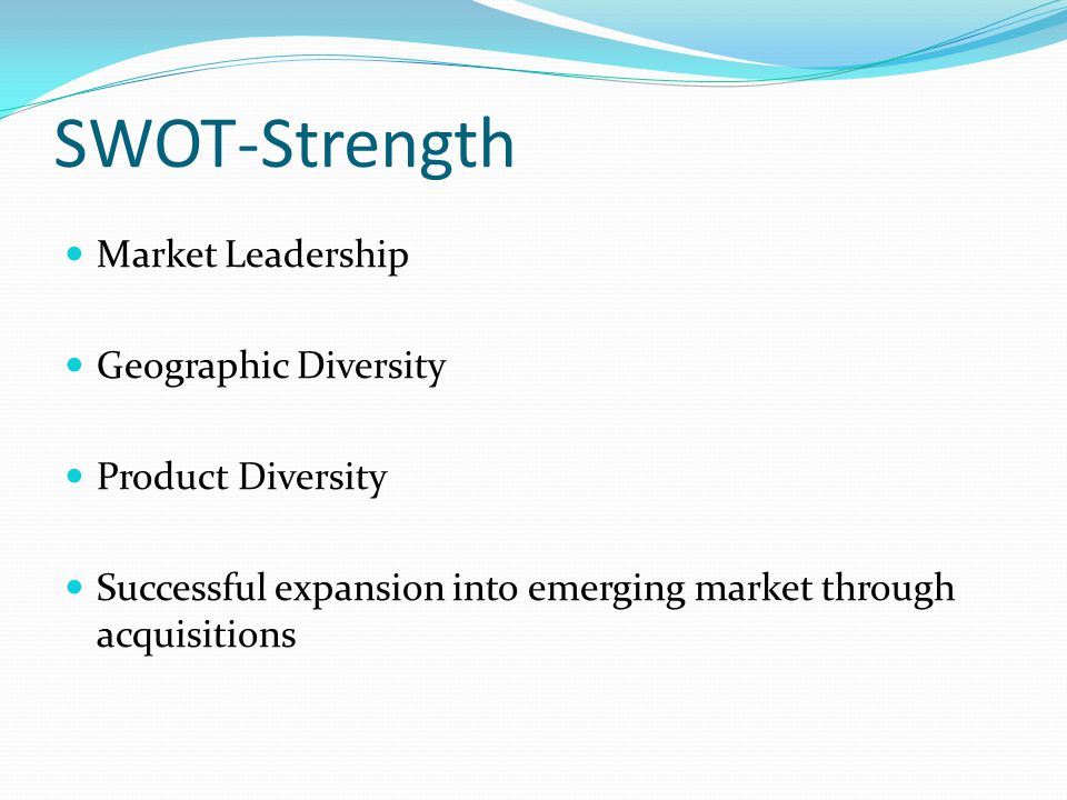 SWOT-Strength Market Leadership Geographic Diversity Product Diversity Successful expansion into emerging market through acquisitions