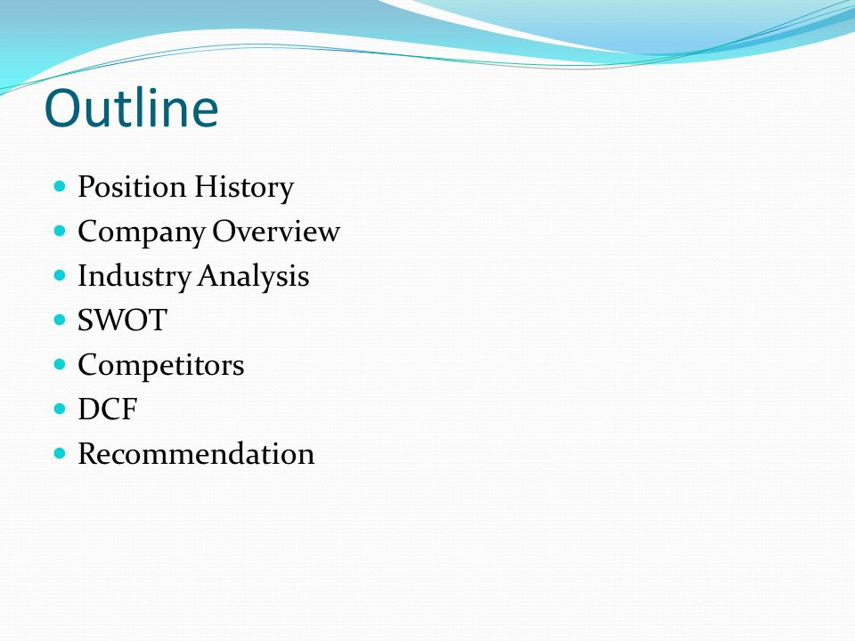 Outline Position History Company Overview Industry Analysis SWOT Competitors DCF Recommendation