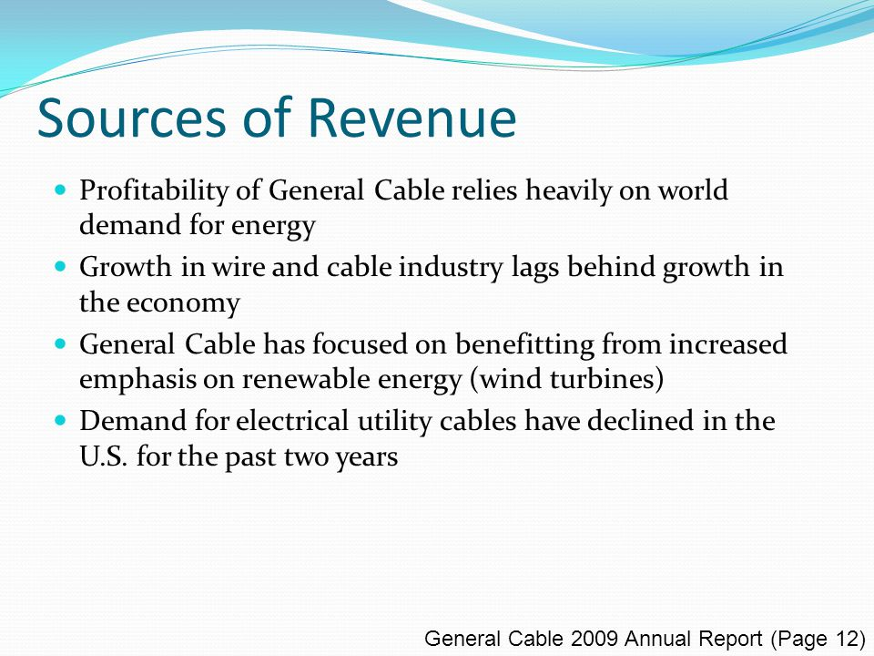 Sources of Revenue General Cable 2009 Annual Report (Page 12) Profitability of General Cable relies heavily on world demand for energy Growth in wire and cable industry lags behind growth in the economy General Cable has focused on benefitting from increased emphasis on renewable energy (wind turbines) Demand for electrical utility cables have declined in the U.S.