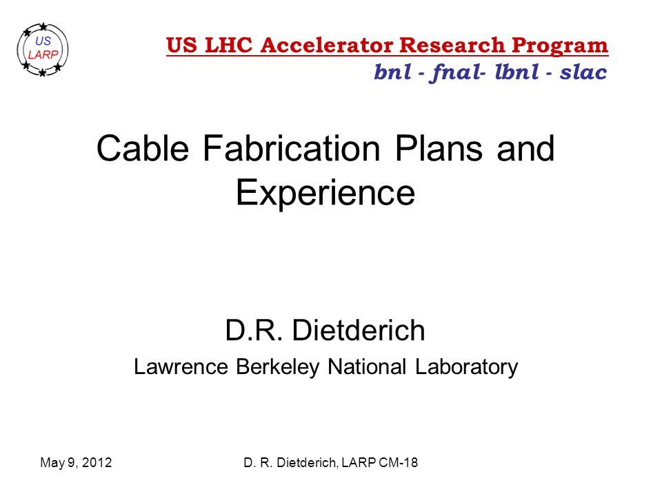 May 9, 2012D. R. Dietderich, LARP CM-18 Cable Fabrication Plans and Experience D.R.