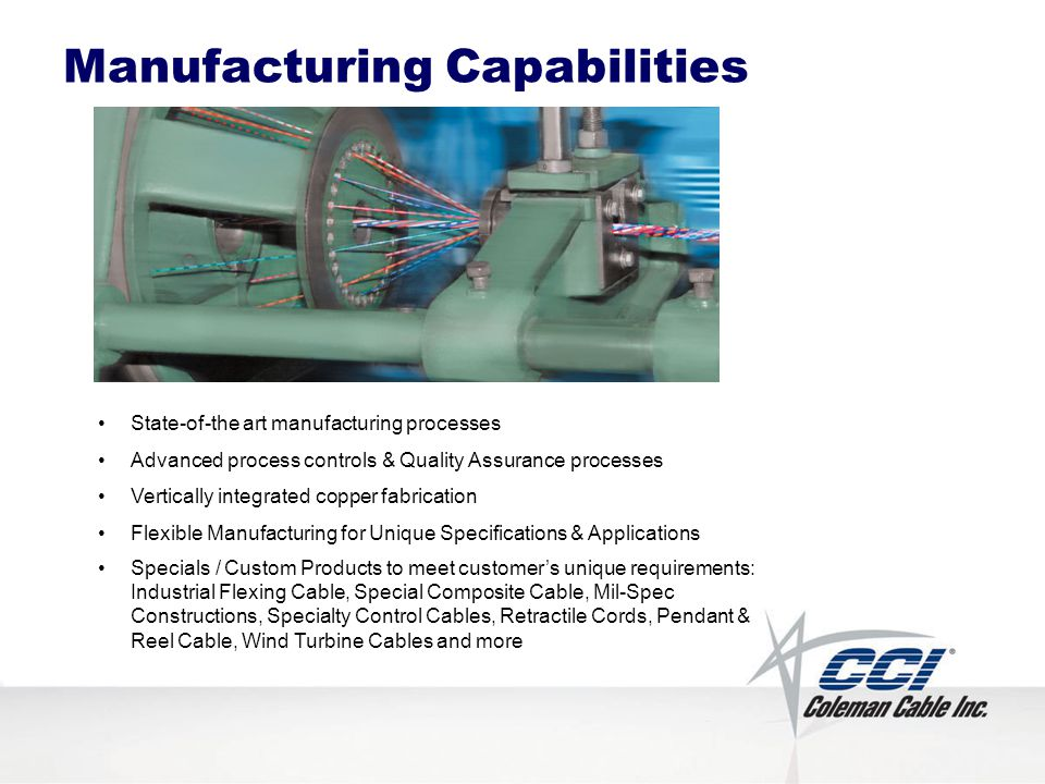 Manufacturing Capabilities State-of-the art manufacturing processes Advanced process controls & Quality Assurance processes Vertically integrated copper fabrication Flexible Manufacturing for Unique Specifications & Applications Specials / Custom Products to meet customers unique requirements: Industrial Flexing Cable, Special Composite Cable, Mil-Spec Constructions, Specialty Control Cables, Retractile Cords, Pendant & Reel Cable, Wind Turbine Cables and more