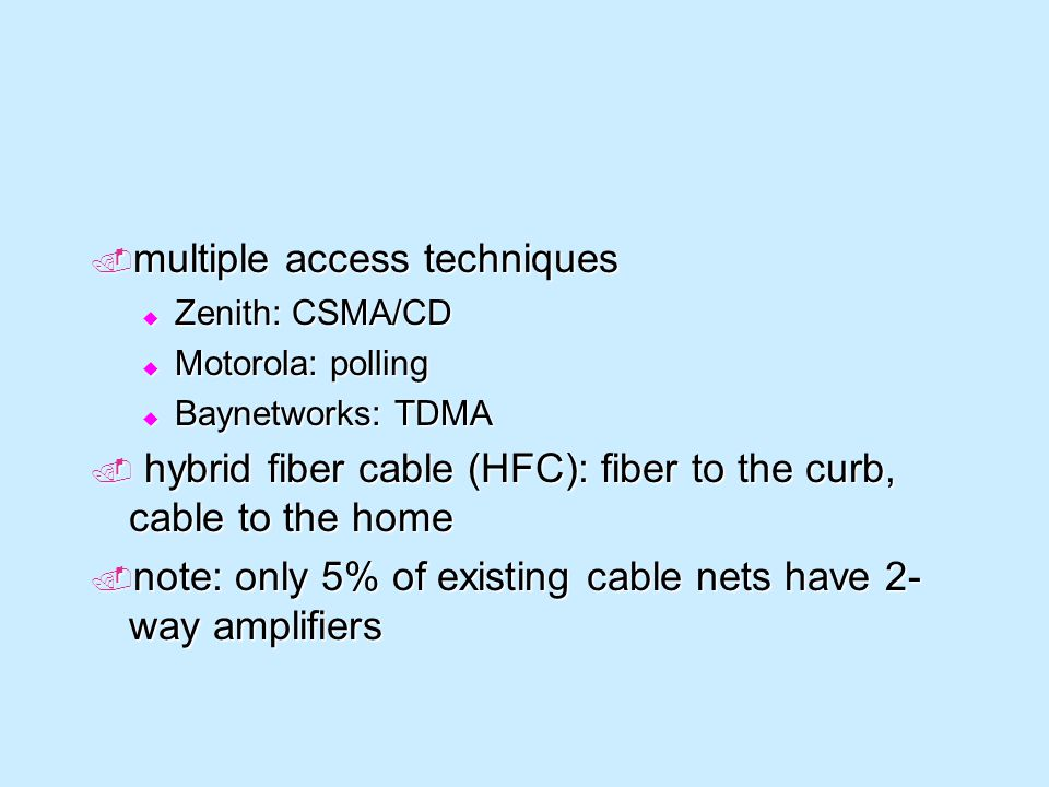 multiple access techniques multiple access techniques Zenith: CSMA/CD Zenith: CSMA/CD Motorola: polling Motorola: polling Baynetworks: TDMA Baynetworks: TDMA hybrid fiber cable (HFC): fiber to the curb, cable to the home hybrid fiber cable (HFC): fiber to the curb, cable to the home note: only 5% of existing cable nets have 2- way amplifiers note: only 5% of existing cable nets have 2- way amplifiers