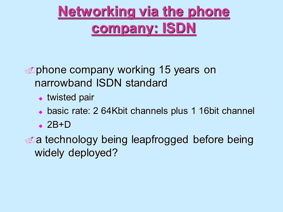 Networking via the phone company: ISDN phone company working 15 years on narrowband ISDN standard phone company working 15 years on narrowband ISDN standard twisted pair twisted pair basic rate: 2 64Kbit channels plus 1 16bit channel basic rate: 2 64Kbit channels plus 1 16bit channel 2B+D 2B+D a technology being leapfrogged before being widely deployed.